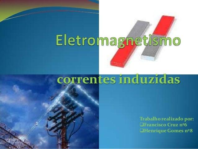 correntes induzidas            Trabalho realizado por:            Francisco Cruz nº6            Henrique Gomes nº8