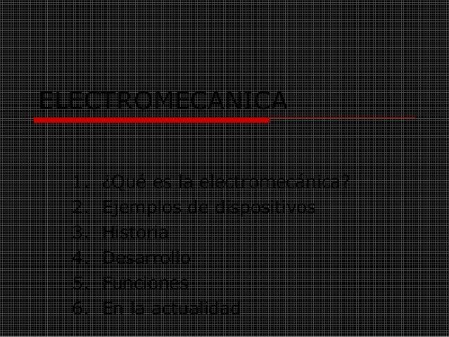 ELECTROMECANICA 1. ¿Qué es la electromecánica? 2. Ejemplos de dispositivos 3. Historia 4. Desarrollo 5. Funciones 6. En la...