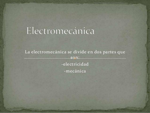 La electromecánica se divide en dos partes queson:-electricidad-mecánica