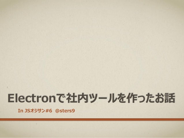 Electronで社内ツールを作ったお話 In JSオジサン#6 @sters9