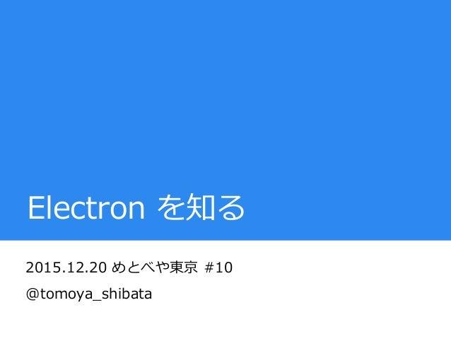 Electron を知る 2015.12.20 めとべや東京 #10 @tomoya_shibata