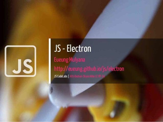  JS - Electron Eueung Mulyana http://eueung.github.io/js/electron JS CodeLabs | Attribution-ShareAlike CC BY-SA 1 / 27