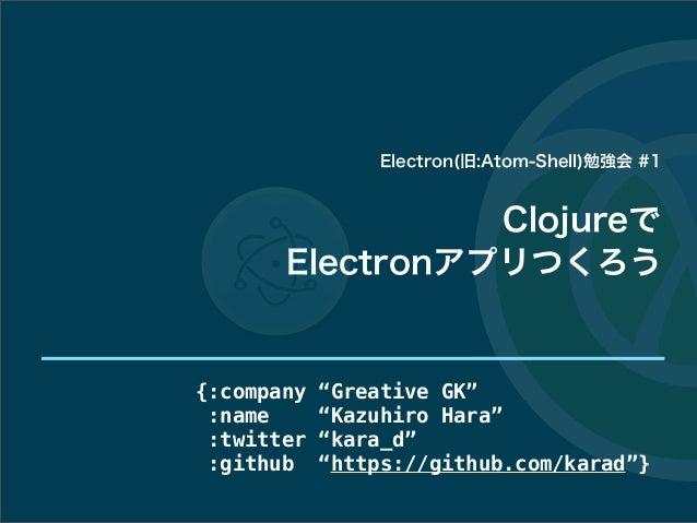 "Clojureで Electronアプリつくろう {:company ""Greative GK"" :name ""Kazuhiro Hara"" :twitter ""kara_d"" :github ""https://github.com/karad..."