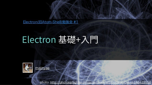 mainyaa photo: http://photonphighter.deviantart.com/art/Electron-Cloud-246428558 Electron(旧Atom-Shell)勉強会 #1