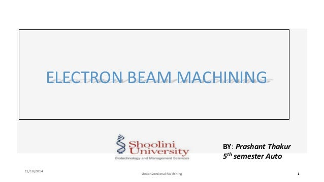 BY: Prashant Thakur 5th semester Auto ELECTRON BEAM MACHINING 11/18/2014 Unconventional Machining 1