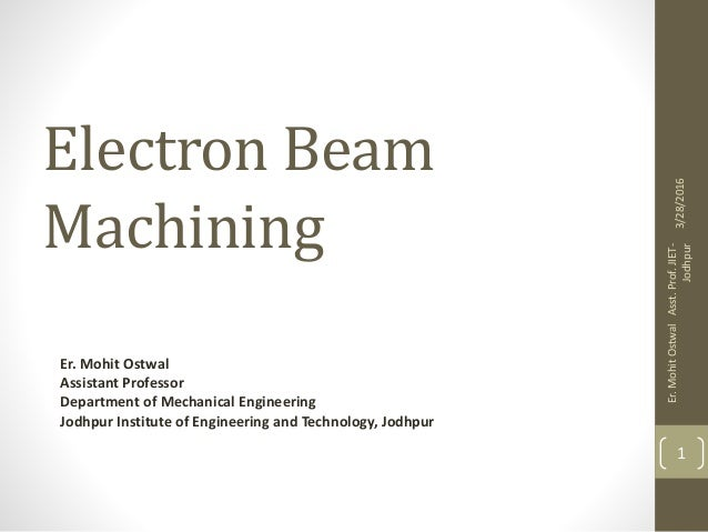 Electron Beam Machining Er. Mohit Ostwal Assistant Professor Department of Mechanical Engineering Jodhpur Institute of Eng...