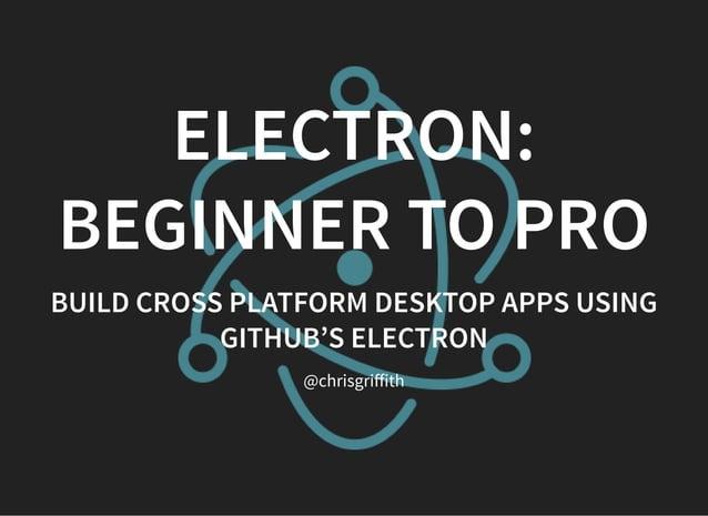 ELECTRON: BEGINNER TO PRO BUILD CROSS PLATFORM DESKTOP APPS USING GITHUB'S ELECTRON @chrisgriffith