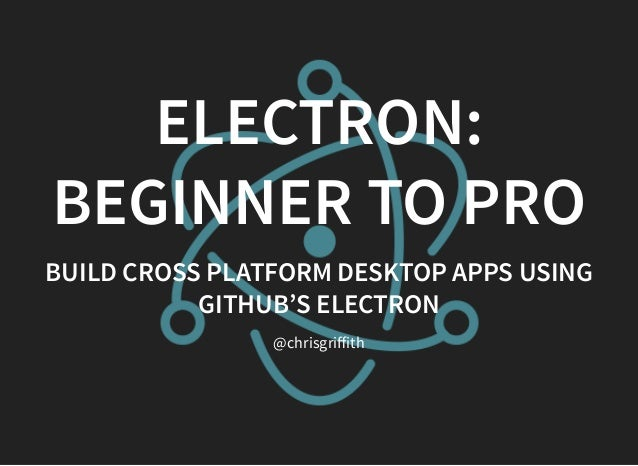 ELECTRON: BEGINNER TO PRO BUILD CROSS PLATFORM DESKTOP APPS USING GITHUB'S ELECTRON @chrisgriffith