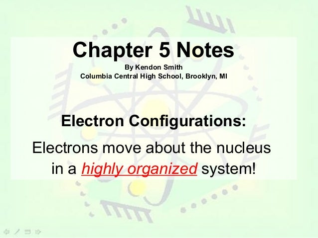 Chapter 5 Notes                 By Kendon Smith      Columbia Central High School, Brooklyn, MI   Electron Configurations:...