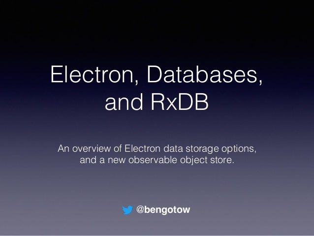 Electron, Databases, and RxDB An overview of Electron data storage options, and a new observable object store. @bengotow