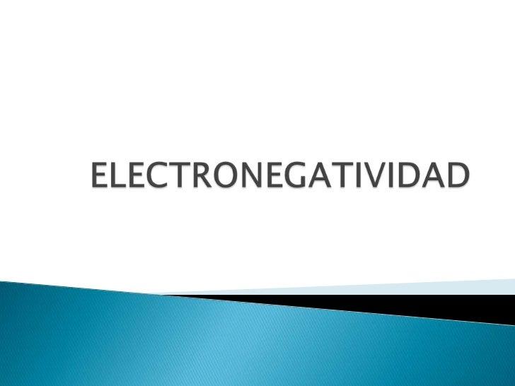    La electronegatividad es una medida de la    fuerza de atracción que ejerce un átomo    sobre los electrones de otro e...