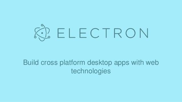 Build cross platform desktop apps with web technologies