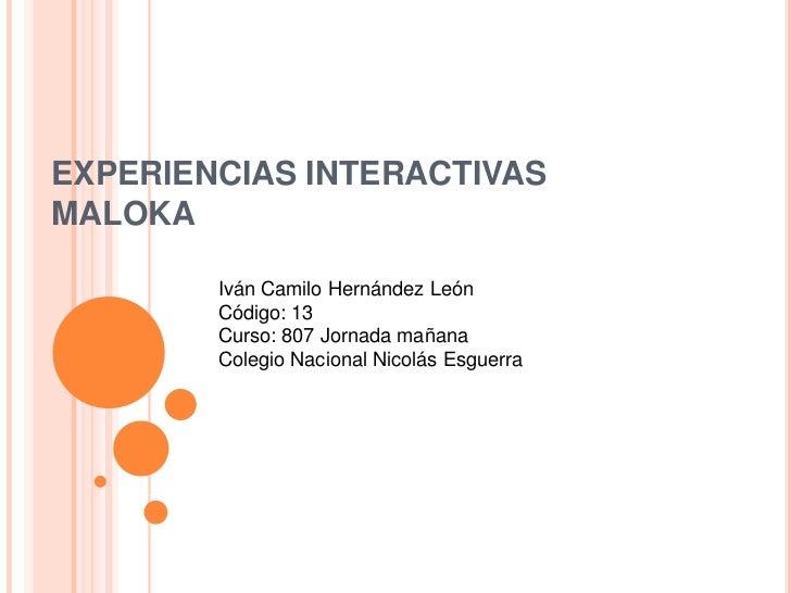 EXPERIENCIAS INTERACTIVASMALOKA        Iván Camilo Hernández León        Código: 13        Curso: 807 Jornada mañana      ...