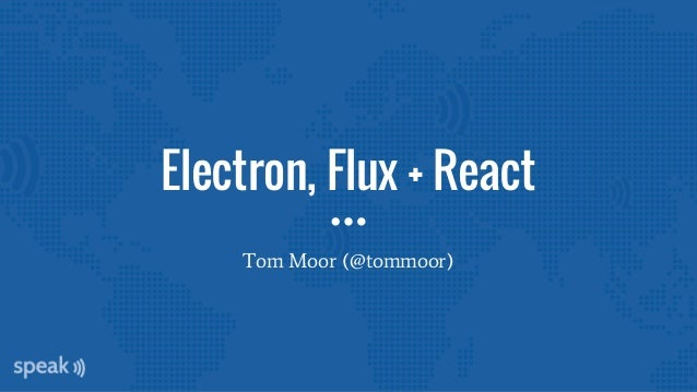 Electron, Flux + React Tom Moor (@tommoor)