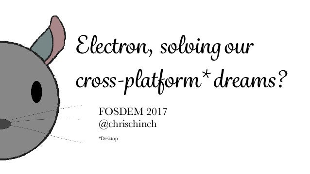 Electron, solvingour cross-platform* dreams? FOSDEM 2017 @chrischinch *Desktop