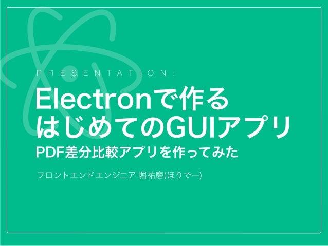 P R E S E N T A T I O N : フロントエンドエンジニア 堀祐磨(ほりでー) Electronで作る はじめてのGUIアプリ PDF差分比較アプリを作ってみた