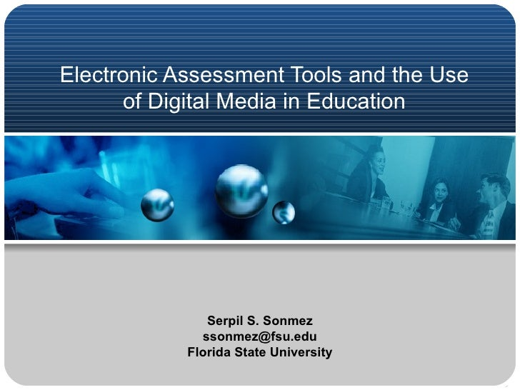 Electronic Assessment Tools and the Use of Digital Media in Education Serpil S. Sonmez [email_address] Florida State Unive...