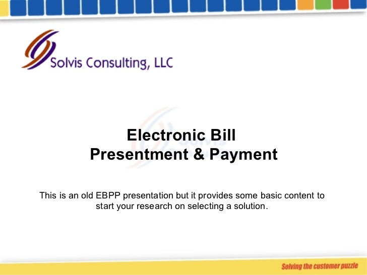 Electronic Bill  Presentment & Payment This is an old EBPP presentation but it provides some basic content to start your r...
