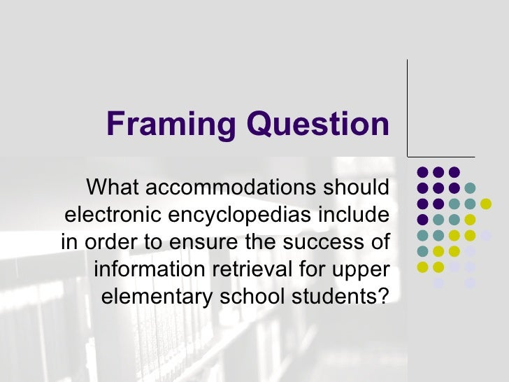 Framing Question What accommodations should electronic encyclopedias include in order to ensure the success of information...