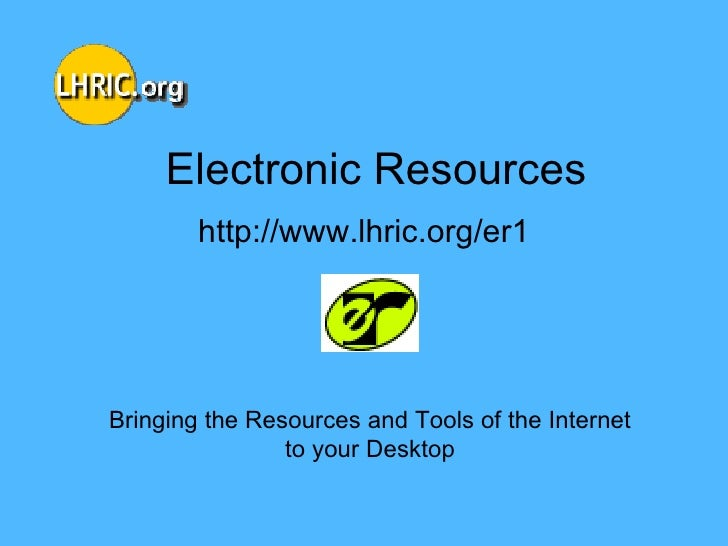 Electronic Resources http://www.lhric.org/er1 Bringing the Resources and Tools of the Internet to your Desktop