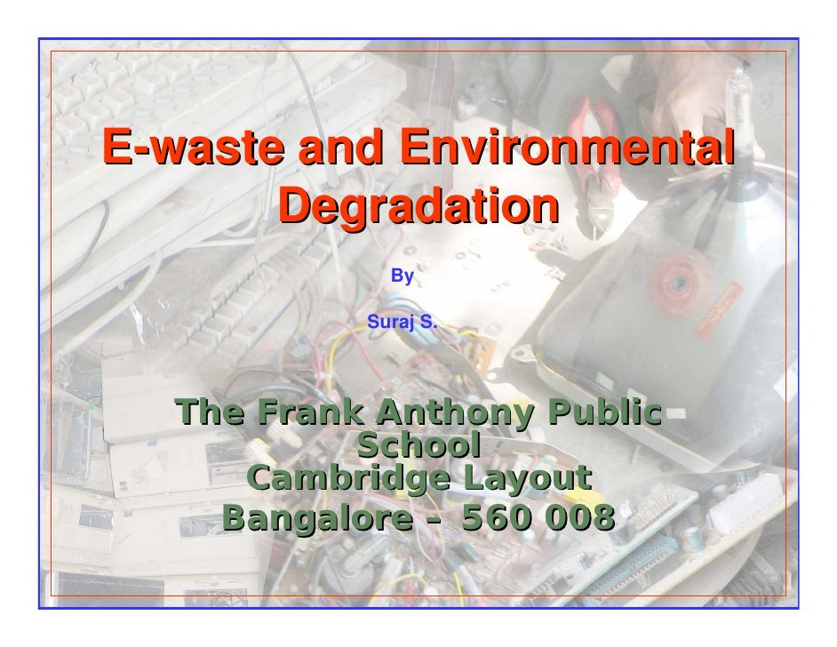 E-waste and Environmental        Degradation              By             Suraj S.       The Frank Anthony Public          ...