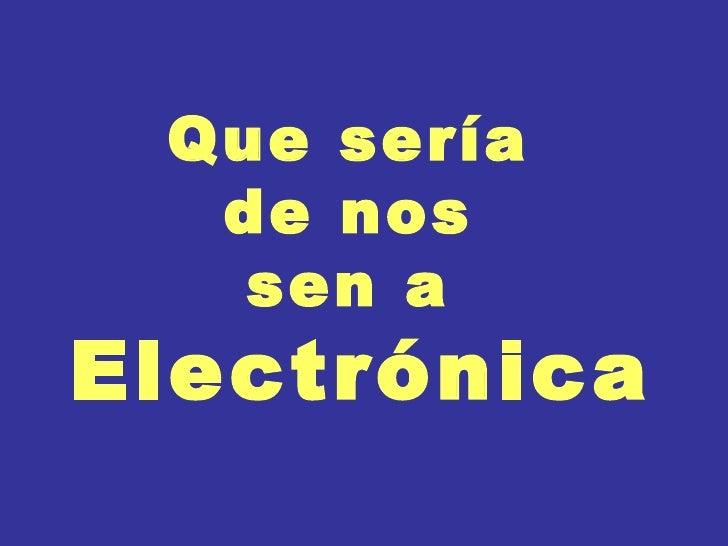 Que sería  de nos  sen a  Electrónica