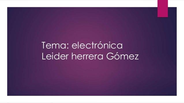 Tema: electrónica  Leider herrera Gómez