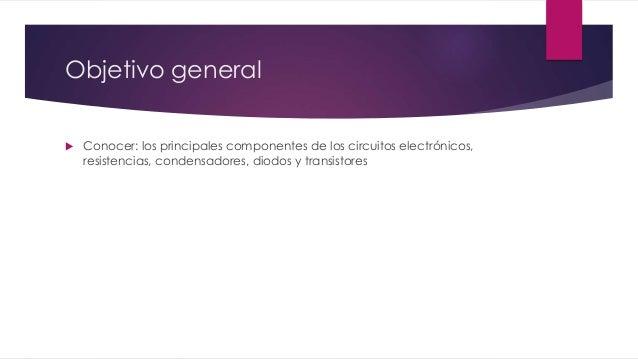 Objetivo general   Conocer: los principales componentes de los circuitos electrónicos,  resistencias, condensadores, diod...