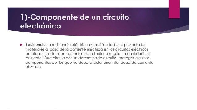 1)-Componente de un circuito  electrónico   Resistencia: la resistencia eléctrica es la dificultad que presenta los  mate...
