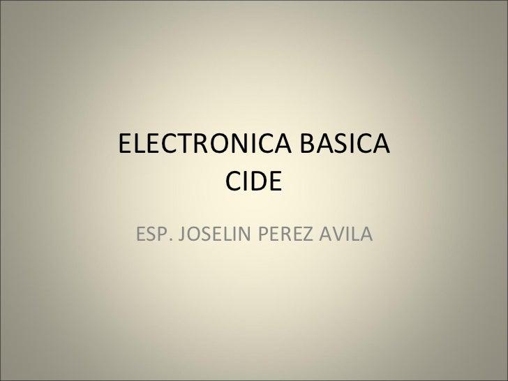ELECTRONICA BASICA       CIDE ESP. JOSELIN PEREZ AVILA