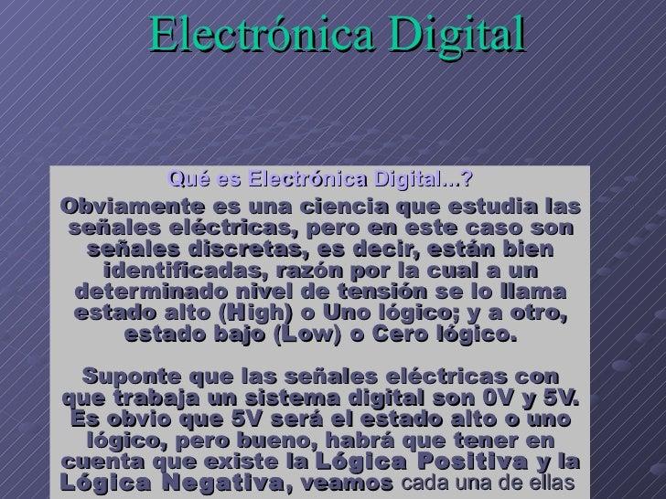 Electrónica Digital   Qué es Electrónica Digital...? Obviamente es una ciencia que estudia las señales eléctricas, pero en...