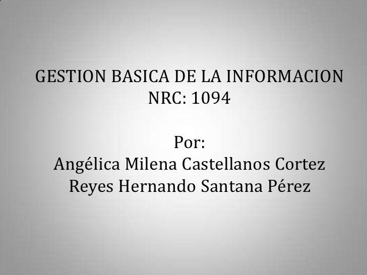 GESTION BASICA DE LA INFORMACION            NRC: 1094                Por: Angélica Milena Castellanos Cortez  Reyes Hernan...