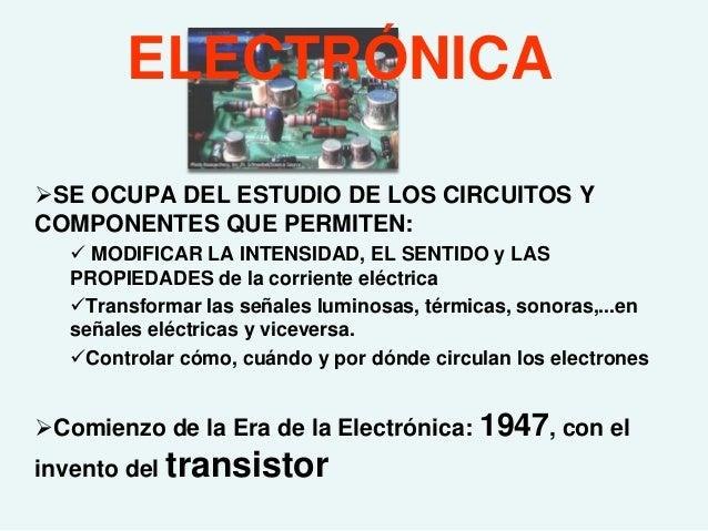 ELECTRÓNICASE OCUPA DEL ESTUDIO DE LOS CIRCUITOS YCOMPONENTES QUE PERMITEN:    MODIFICAR LA INTENSIDAD, EL SENTIDO y LAS...