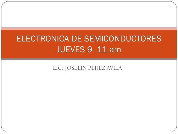 LIC: JOSELIN PEREZ AVILA ELECTRONICA DE SEMICONDUCTORES JUEVES 9- 11 am