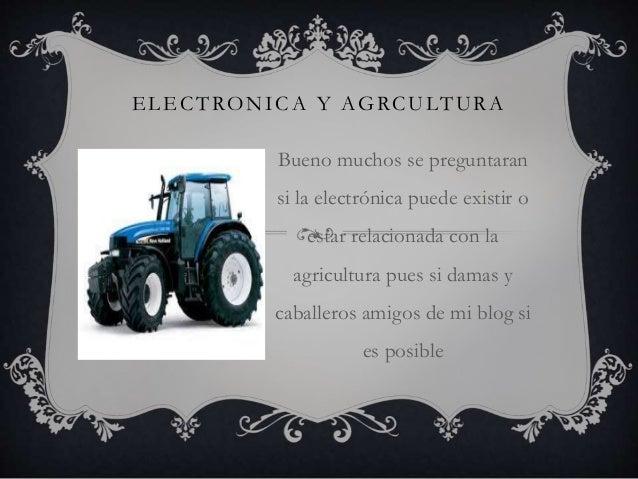 ELECTRONICA Y AGRCULTURA Bueno muchos se preguntaran si la electrónica puede existir o estar relacionada con la agricultur...