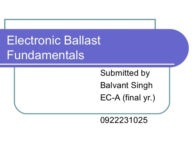 Electronic BallastFundamentals                 Submitted by                 Balvant Singh                 EC-A (final yr.)...