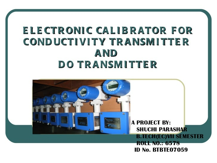 ELECTRONIC CALIBRATOR FOR CONDUCTIVITY TRANSMITTER  AND  DO TRANSMITTER A PROJECT BY: SHUCHI PARASHAR B.TECH(EC)VII SEMEST...