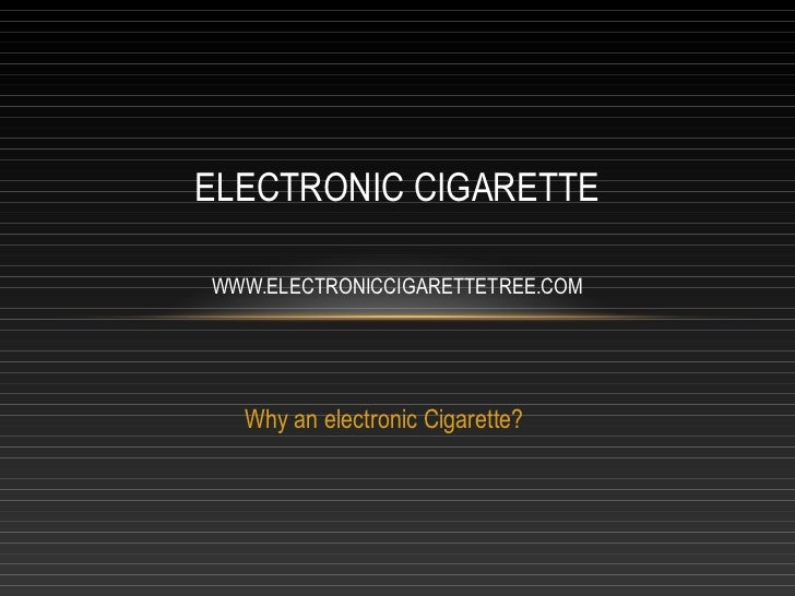 ELECTRONIC CIGARETTEWWW.ELECTRONICCIGARETTETREE.COM  Why an electronic Cigarette?