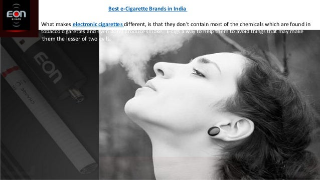 Best e-Cigarette Brands in India What makes electronic cigarettes different, is that they don't contain most of the chemic...