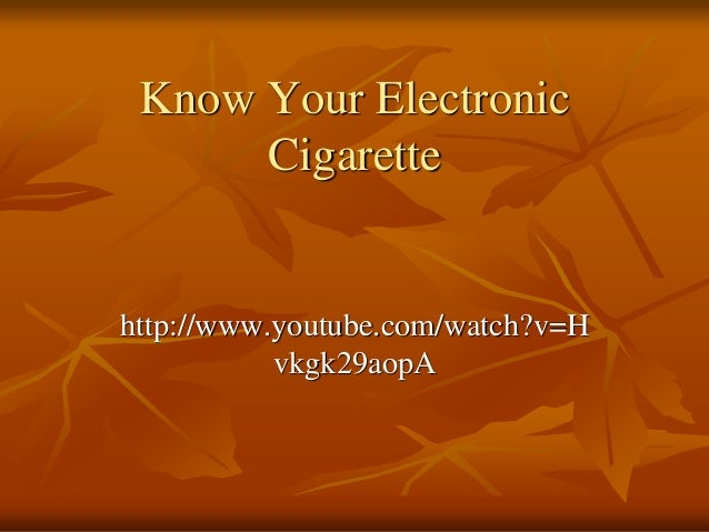 Know Your Electronic      Cigarettehttp://www.youtube.com/watch?v=H           vkgk29aopA