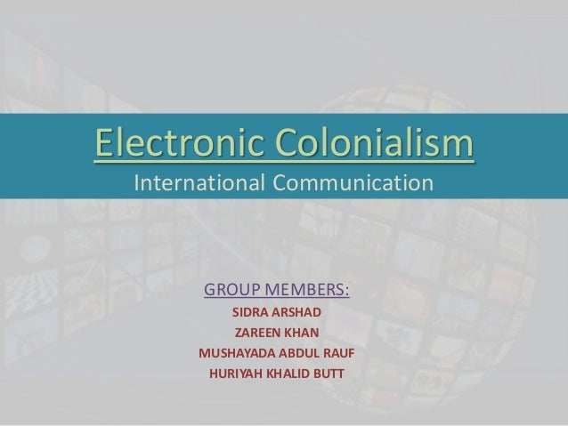 Electronic Colonialism  International Communication        GROUP MEMBERS:           SIDRA ARSHAD           ZAREEN KHAN    ...