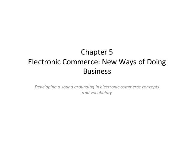 Chapter 5 Chapter 5 Electronic Commerce: New Ways of Doing Business Developing a sound grounding in electronic commerce co...