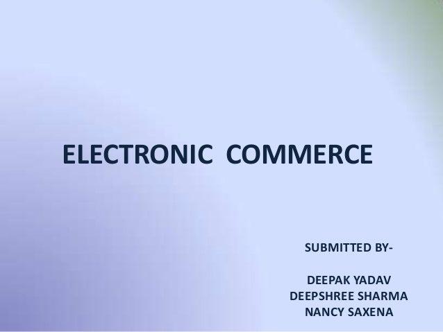 ELECTRONIC COMMERCE SUBMITTED BY- DEEPAK YADAV DEEPSHREE SHARMA NANCY SAXENA
