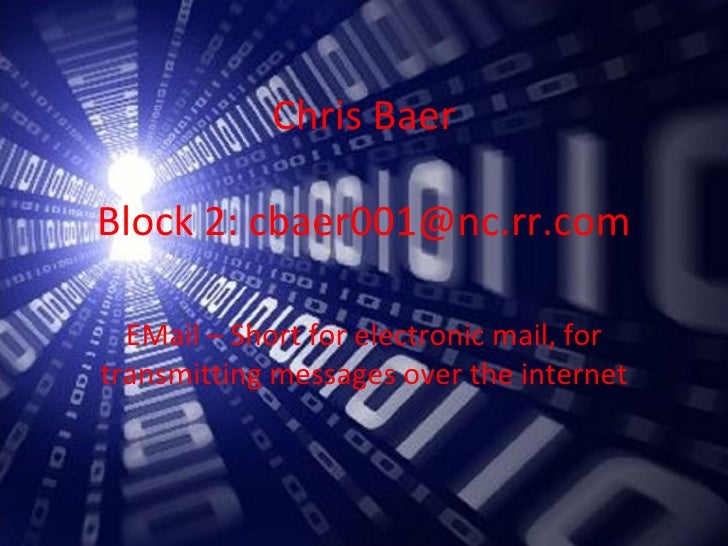 Chris Baer Block 2: cbaer001@nc.rr.com EMail – Short for electronic mail, for transmitting messages over the internet