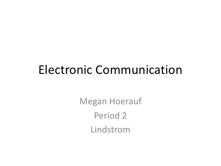 Electronic Communication        Megan Hoerauf          Period 2         Lindstrom