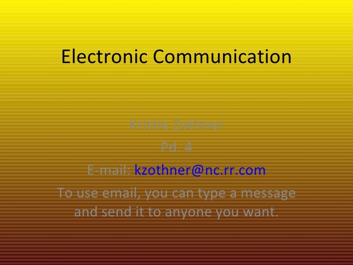 Electronic Communication Kristie Zothner Pd. 4 E-mail:  [email_address] To use email, you can type a message and send it t...