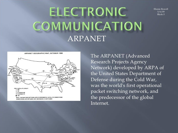 Ebonie Rowell 3/6/09 Blcok-3 ARPANET The ARPANET (Advanced Research Projects Agency Network) developed by ARPA of the Unit...
