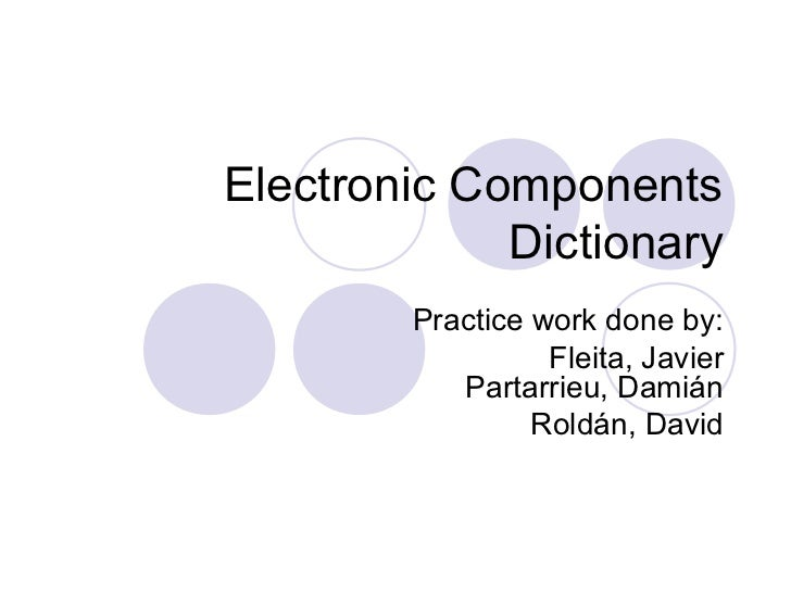 Electronic Components             Dictionary        Practice work done by:                  Fleita, Javier           Parta...