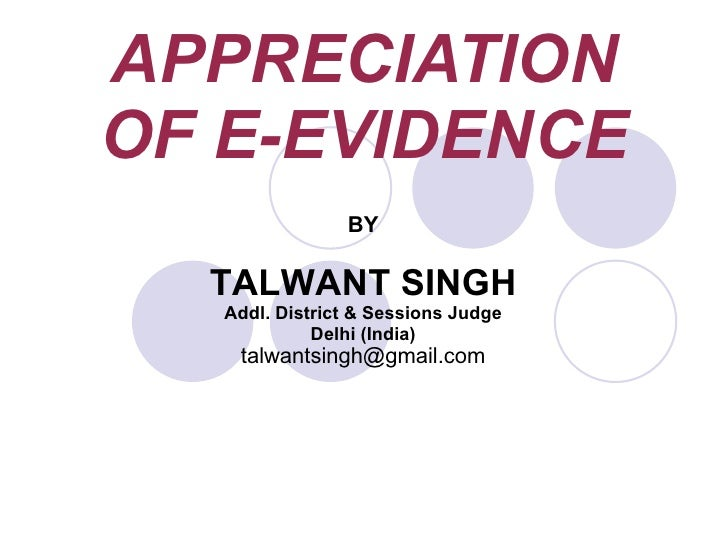 APPRECIATION OF E-EVIDENCE BY TALWANT SINGH Addl. District & Sessions Judge Delhi (India) [email_address]