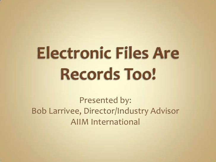 Electronic Files Are Records Too!<br />Presented by:<br />Bob Larrivee, Director/Industry Advisor<br />AIIM International<...